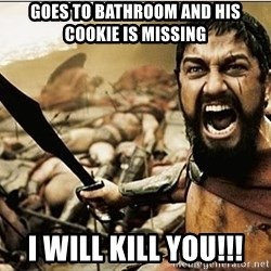 sparta - goes to bathroom and his cookie is missing I will kill you!!!