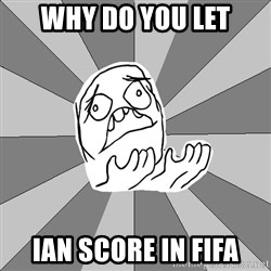 Whyyy??? - WHY DO YOU LET IAN SCORE IN FIFA