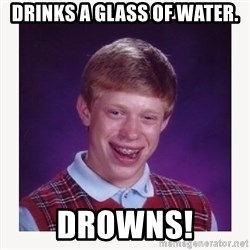 nerdy kid lolz - DRINKS A GLASS OF WATER. DROWNS!