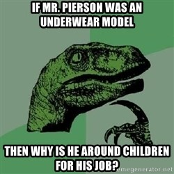 Philosoraptor - if mr. pierson was an underwear model then why is he around children for his job?