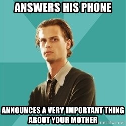 spencer reid - answers his phone announces a very important thing about your mother