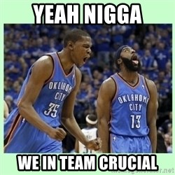 durant harden - YEAH NIGGA WE IN TEAM CRUCIAL