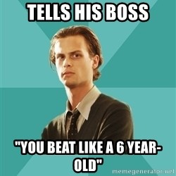 "spencer reid - tells his boss ""you beat like a 6 year-old"""