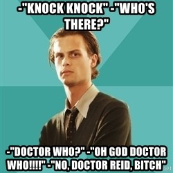 "spencer reid - -""knock knock"" -""who's there?"" -""doctor who?"" -""oh god doctor who!!!!"" -""no, doctor reid, bitch"""