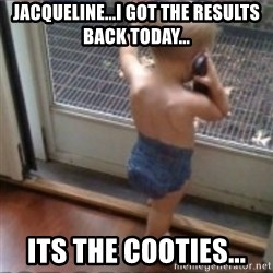 Baby on Phone - JACQUELINE...i GOT THE RESULTS BACK TODAY... ITS THE COOTIES...