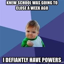 Success Kid - knew school was going to close a week ago  i DEFIANTLY have powers