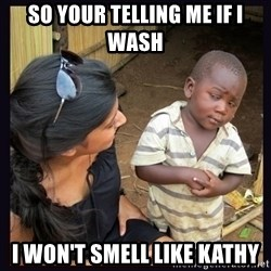 Skeptical third-world kid - SO YOUR TELLING ME IF I WASH  I WON'T SMELL LIKE KATHY