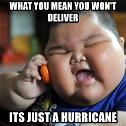 fat chinese kid - what you mean you won't deliver  its just a hurricane
