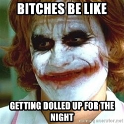 joker nurse - Bitches be like Getting dolled up for the night