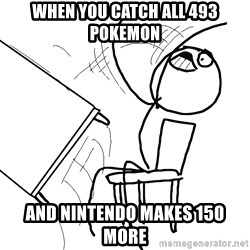 Desk Flip Rage Guy - When you catch all 493 Pokemon and Nintendo makes 150 more