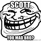 You Mad Bro - Scott You mad bro?