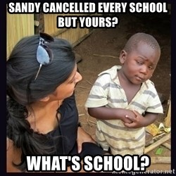 Skeptical third-world kid - Sandy cancelled every school but yours? what's school?