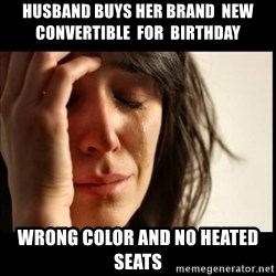 First World Problems - husband buys her brand  new  convertible  for  birthday wrong color and no heated seats