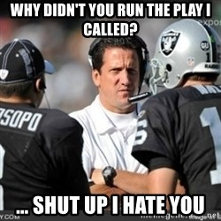 Knapped  - why didn't you run the play i called? ... shut up i hate you