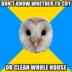 Bipolar Owl - Don't know whether to cry or clean whole house