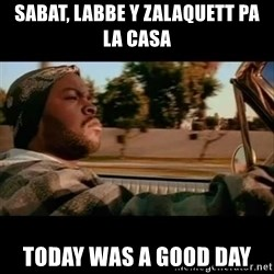 Ice Cube- Today was a Good day - Sabat, labbe y ZALAQUETT PA LA CASA TODAY WAS A GOOD DAY