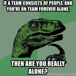Philosoraptor - If a team consists of people, and you're on team forever alone, Then are you really alone?