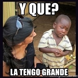 Skeptical third-world kid - Y QUE? LA TENGO GRANDE