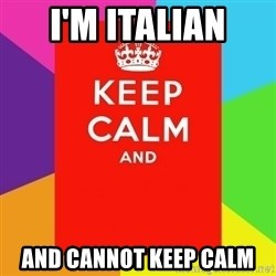 Keep calm and - I'M ITALIAN  AND CANNOT KEEP CALM