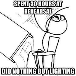 Desk Flip Rage Guy - spent 30 hours at REHEARSAL  did nothing but lighting