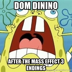 Enraged Spongebob - Dom DiNino after the mass effect 3 endings