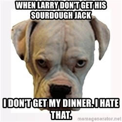 stahp guise - WHEN LARRY DON'T GET HIS SOURDOUGH JACK I DON'T GET MY DINNER. I HATE THAT.