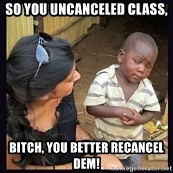 Skeptical third-world kid - so you uncanceled class, bitch, you better recancel dem!