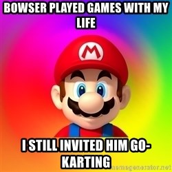 Mario Says - BOWSER PLAYED GAMES WITH MY LIFE I STILL INVITED HIM GO-KARTING