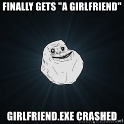 "Forever Alone - Finally gets ""a girlfriend"" girlfriend.exe crashed"