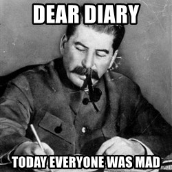 Stalin Diary - dear diary today everyone was mad