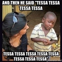 "Skeptical third-world kid - and then he said ""TESSA TESSA TESSA TESSA  TESSA TESSA TESSA TESSA TESSA TESSA TESSA TESSA"""