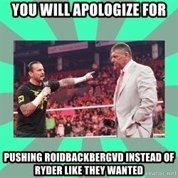 CM Punk Apologize! - you will apologize for pushing roidbackbergvd instead of ryder like they wanted