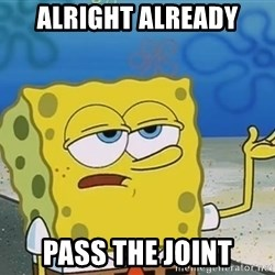 I'll have you know Spongebob - Alright already pass the joint