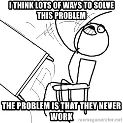 Desk Flip Rage Guy - I think lots of ways to solve this problem the problem is that they never work