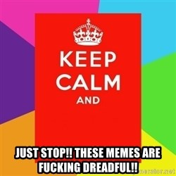 Keep calm and - just stop!! these memes are fucking dreadful!!