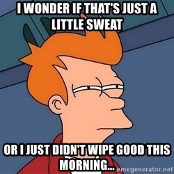 Futurama Fry - i wonder if that's just a little sweat or i just didn't wipe good this morning...