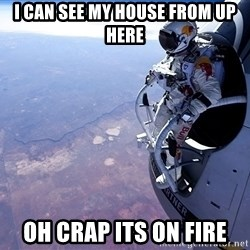 felix baumgartner - i can see my house from up here oh crap its on fire