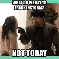 What do we say - What do we say to FrankenStorm? Not today