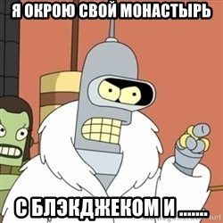 bender blackjack and hookers - я окрою свой монастырь с Блэкджеком и .......