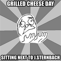 Whyyy??? - Grilled cheese day sitting next to j.sternbach