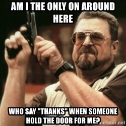 """Walter Sobchak with gun - Am I THE ONLY ON AROUND HERE WHO SAY """"THANKS"""" WHEN SOMEONE HOLD THE DOOR FOR ME?"""
