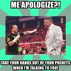 CM Punk Apologize! - me apologize?! take your hands out of your pockets when i'm talking to you!