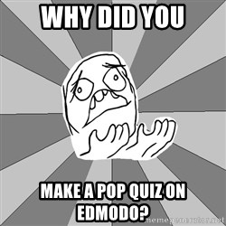 Whyyy??? - WHY DID YOU MAKE A POP QUIZ ON EDMODO?