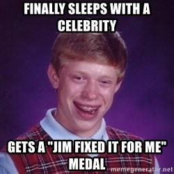 "Bad Luck Brian - Finally sleeps with a celebrity gets a ""Jim fixed it for me"" medal"