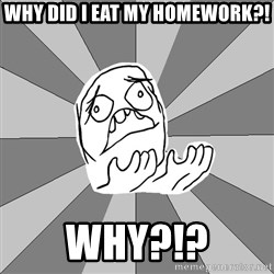 Whyyy??? - WHY DID I EAT MY HOMEWORK?! WHY?!?