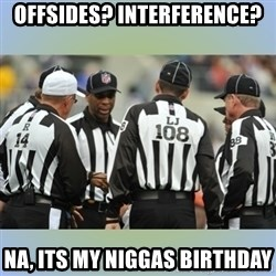 NFL Ref Meeting - Offsides? interference? Na, its my niggas birthday