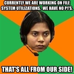 Stereotypical Indian Telemarketer - currently we are working on file system utilizations.  We have no p1's. That's all from our side!