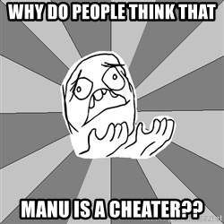 Whyyy??? - WHY DO PEOPLE THINK THAT MANU IS A CHEATER??