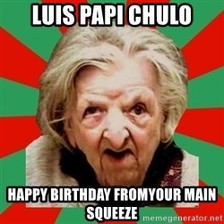 Crazy Old Lady - LUIS PAPI CHULO happy birthday fromyour main squeeze