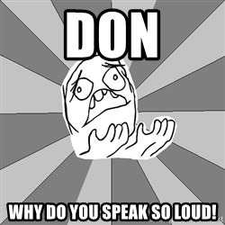 Whyyy??? - Don why Do you speak so loud!